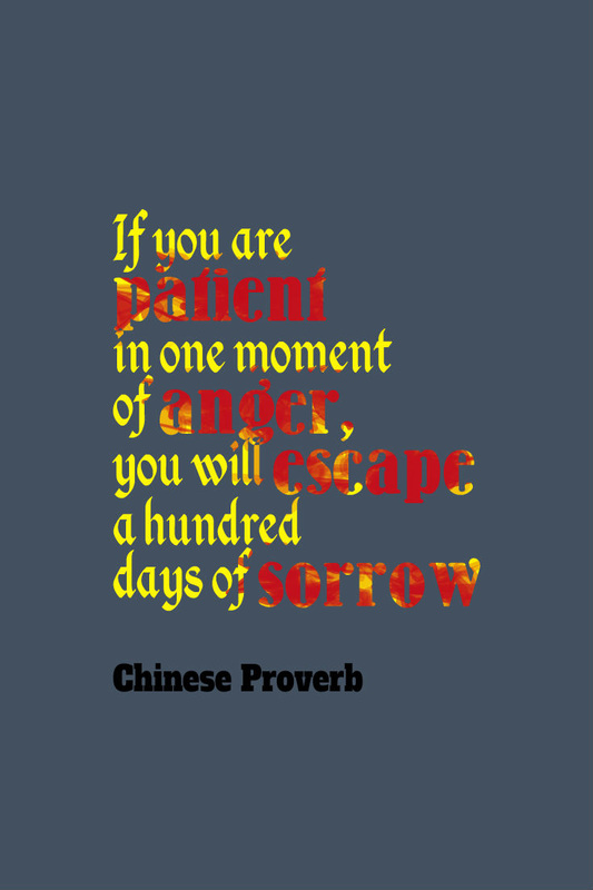 if you are patient in one moment of anger you will escape a hundred days of sorrow Chinese proverb: if you are patient in one moment of anger, you will escape a hundred days of sorrow.